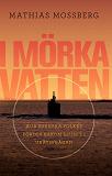 Cover for I mörka vatten : hur svenska folket fördes bakom ljuset i ubåtsfrågan