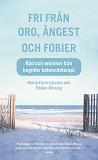 Cover for Fri från oro, ångest och fobier : Råd och tekniker från kognitiv beteendeterapi