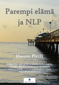 Cover for Parempi elämä ja NLP: Inspiroivia ajatuksia ja käytännön ohjeita NLP:hen, mielenhallintaan, henkiseen hyvinvointiin, itsensä johtamiseen sekä parempaan elämään