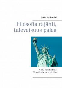 Cover for Filosofia räjähti, tulevaisuus palaa: Vähä katekismus filosofiselle anarkistille
