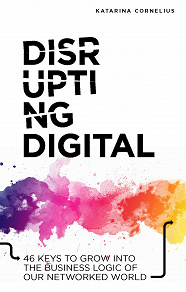 Cover for Disrupting digital : 46 keys to grow into the business logic of our networked world