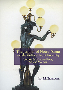 Cover for The Juggler of Notre Dame and the Medievalizing of Modernity. Volume 6: War and Peace, Sex and Violence