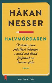 Cover for Halvmördaren : Krönika över Adalbert Hanzon i nutid och dåtid författad av honom själv