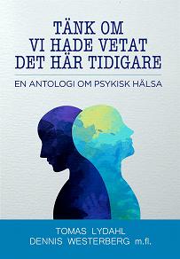 Cover for Tänk om vi hade vetat det här tidigare - En antologi om psykisk hälsa