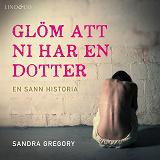 Cover for Glöm att ni har en dotter: En sann historia