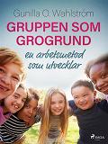 Cover for Gruppen som grogrund: en arbetsmetod som utvecklar