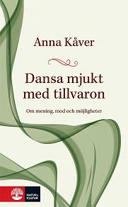 Cover for Dansa mjukt med tillvaron : om mening, mod och möjligheter