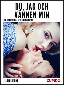 Cover for Du, jag och vännen min - och andra erotiska noveller från Cupido