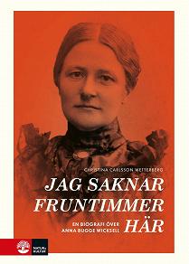 Cover for Jag saknar fruntimmer här : en biografi över Anna Bugge Wicksell