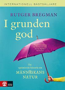 Cover for I grunden god : en optimistisk historia om människans natur