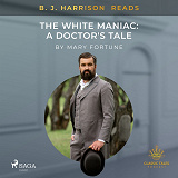 Cover for B. J. Harrison Reads The White Maniac: A Doctor's Tale