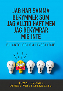 Cover for Jag har samma bekymmer som jag alltid haft men jag bekymrar mig inte : En antologi om livsglädje