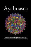 Cover for Ayahuasca, en återförening med min förlorade själ