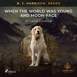 Cover for B. J. Harrison Reads When the World Was Young and Moon-Face