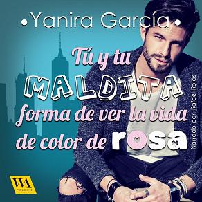 Cover for Tú y tu maldita forma de ver la vida de color de rosa