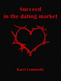 Cover for Succeed in the dating market: seduce the woman of your life