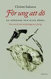 Cover for För ung att dö : en mördare och hans bödel - om en av de sista avrättningarna i Sverige