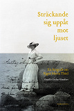 Cover for Sträckande sig uppåt mot ljuset : En biografi om Signe Maria Thiel