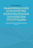 Cover for Maakunnallinen kuntayhtymä soteuudistuksen tavoitteiden toteuttajana: Tutkimus Marinin hallituksen soteuudistuksen tavoitteiden toteutumisesta Etelä-Karjalassa ja neljässä muussa maakunnassa 2008-2019